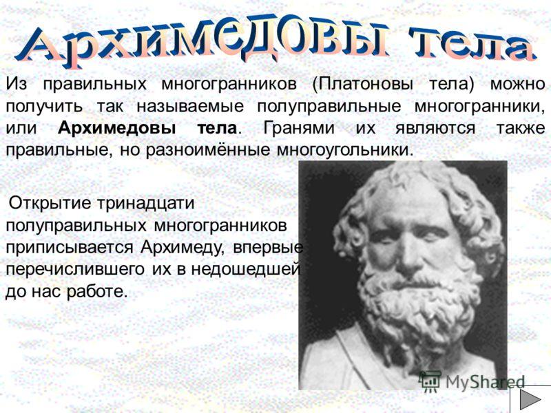 Из правильных многогранников (Платоновы тела) можно получить так называемые полуправильные многогранники, или Архимедовы тела. Гранями их являются также правильные, но разноимённые многоугольники. Открытие тринадцати полуправильных многогранников при