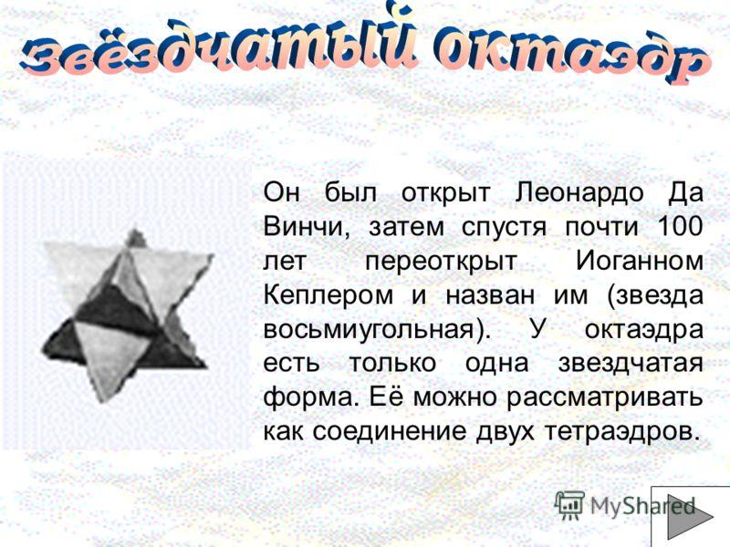 Он был открыт Леонардо Да Винчи, затем спустя почти 100 лет переоткрыт Иоганном Кеплером и назван им (звезда восьмиугольная). У октаэдра есть только одна звездчатая форма. Её можно рассматривать как соединение двух тетраэдров.