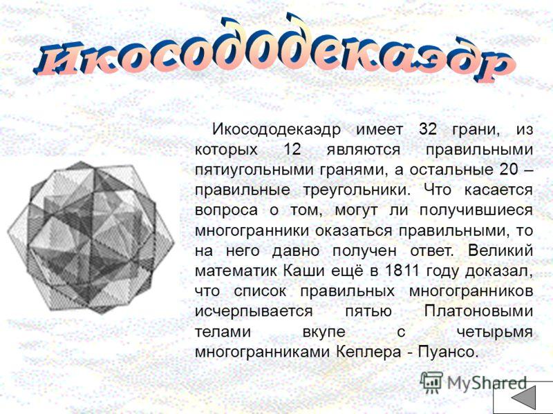 Икосододекаэдр имеет 32 грани, из которых 12 являются правильными пятиугольными гранями, а остальные 20 – правильные треугольники. Что касается вопроса о том, могут ли получившиеся многогранники оказаться правильными, то на него давно получен ответ.