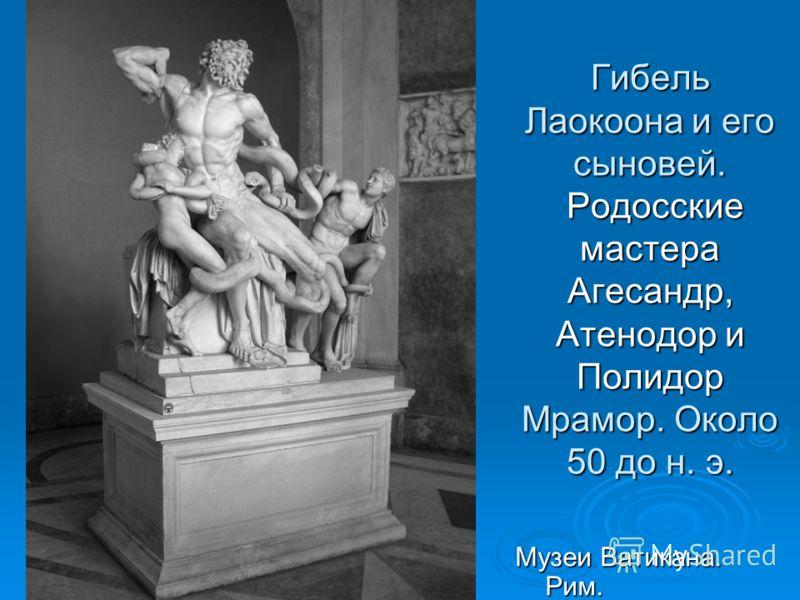 Гибель Лаокоона и его сыновей. Родосские мастера Агесандр, Атенодор и Полидор Мрамор. Около 50 до н. э. Музеи Ватикана. Рим.