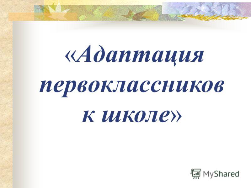 «Адаптация первоклассников к школе»