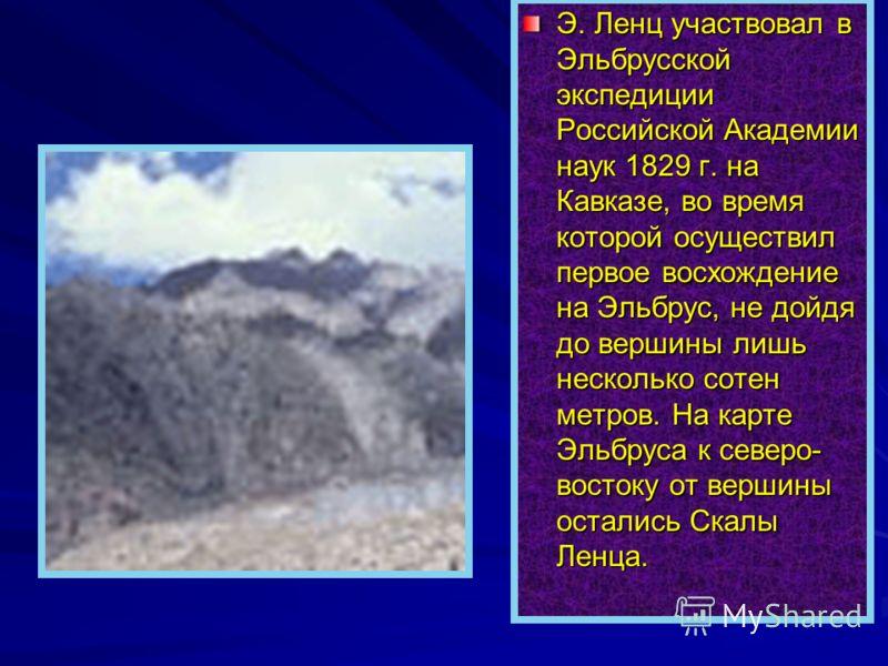 Э. Ленц участвовал в Эльбрусской экспедиции Российской Академии наук 1829 г. на Кавказе, во время которой осуществил первое восхождение на Эльбрус, не дойдя до вершины лишь несколько сотен метров. На карте Эльбруса к северо- востоку от вершины остали