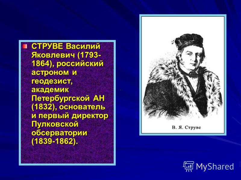 СТРУВЕ Василий Яковлевич (1793- 1864), российский астроном и геодезист, академик Петербургской АН (1832), основатель и первый директор Пулковской обсерватории (1839-1862).