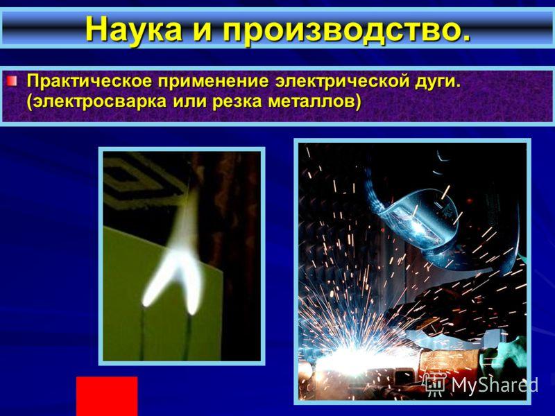 Практическое применение электрической дуги. (электросварка или резка металлов)