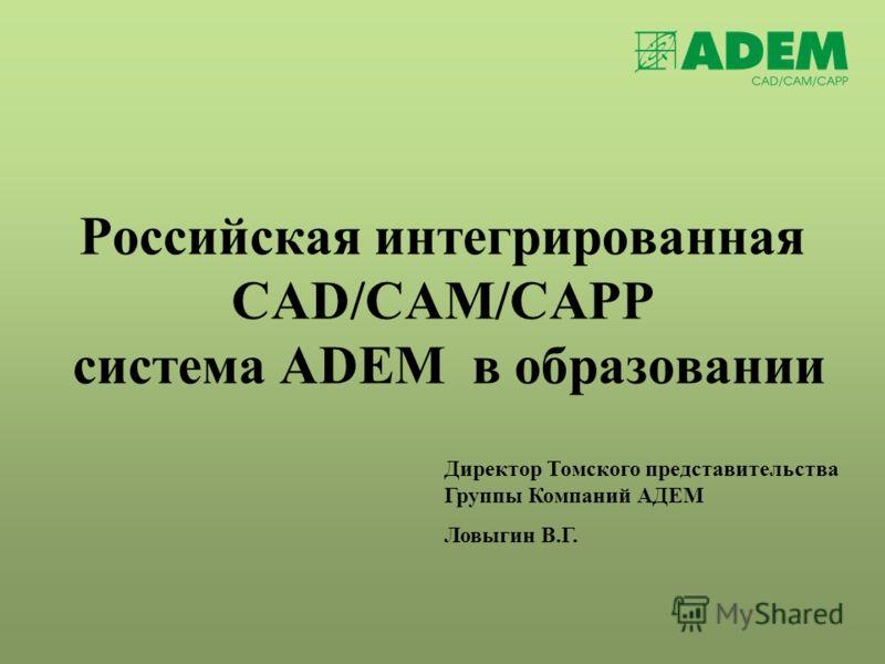 Российская интегрированная CAD/CAM/CAPP система ADEM в образовании Директор Томского представительства Группы Компаний АДЕМ Ловыгин В.Г.