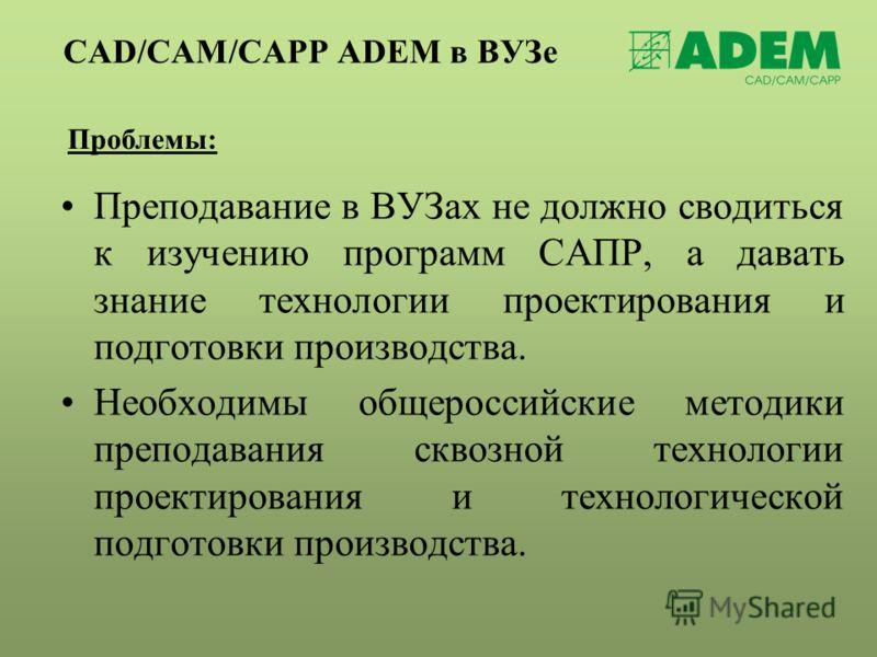 CAD/CAM/CAPP ADEM в ВУЗе Проблемы: Преподавание в ВУЗах не должно сводиться к изучению программ САПР, а давать знание технологии проектирования и подготовки производства. Необходимы общероссийские методики преподавания сквозной технологии проектирова
