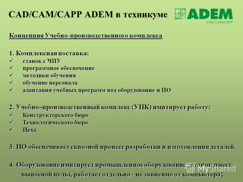 CAD/CAM/CAPP ADEM в техникуме Концепция Учебно-производственного комплекса 1. Комплексная поставка: станок с ЧПУ станок с ЧПУ программное обеспечение программное обеспечение методики обучения методики обучения обучение персонала обучение персонала ад
