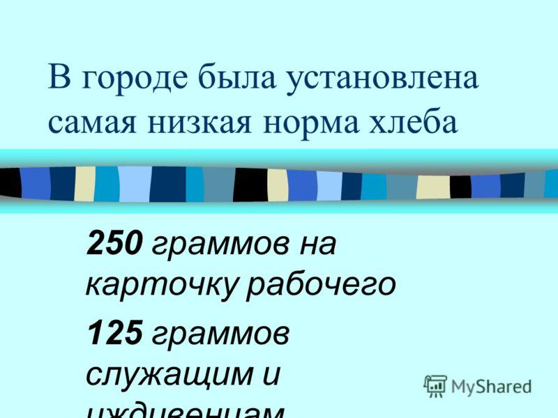 В городе была установлена самая низкая норма хлеба 250 граммов на карточку рабочего 125 граммов служащим и иждивенцам