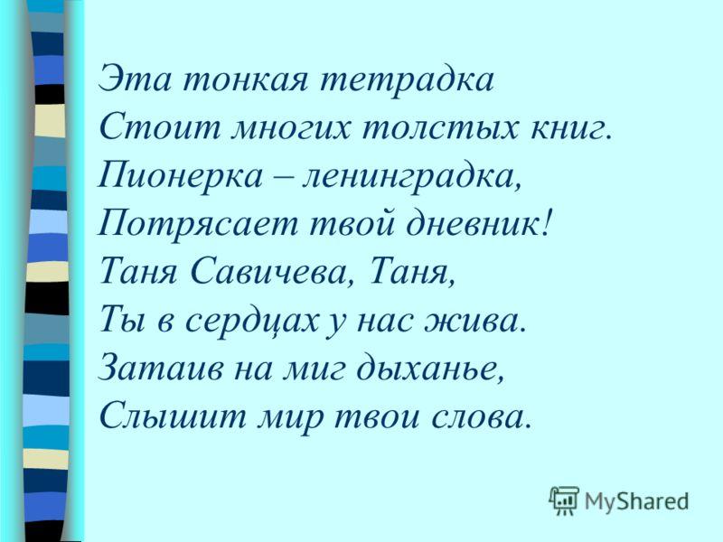 Эта тонкая тетрадка Стоит многих толстых книг. Пионерка – ленинградка, Потрясает твой дневник! Таня Савичева, Таня, Ты в сердцах у нас жива. Затаив на миг дыханье, Слышит мир твои слова.