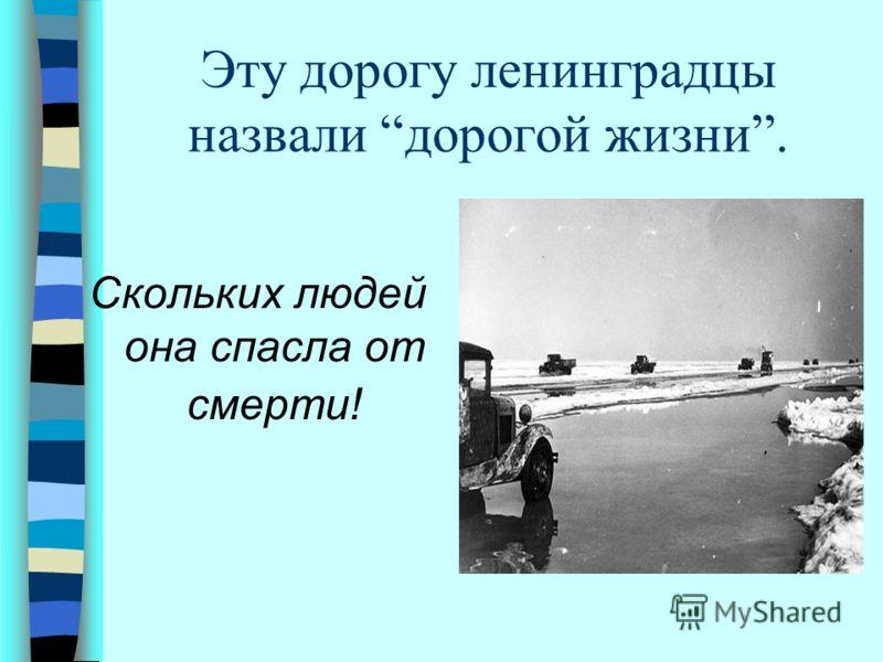 Эту дорогу ленинградцы назвали дорогой жизни. Скольких людей она спасла от смерти!