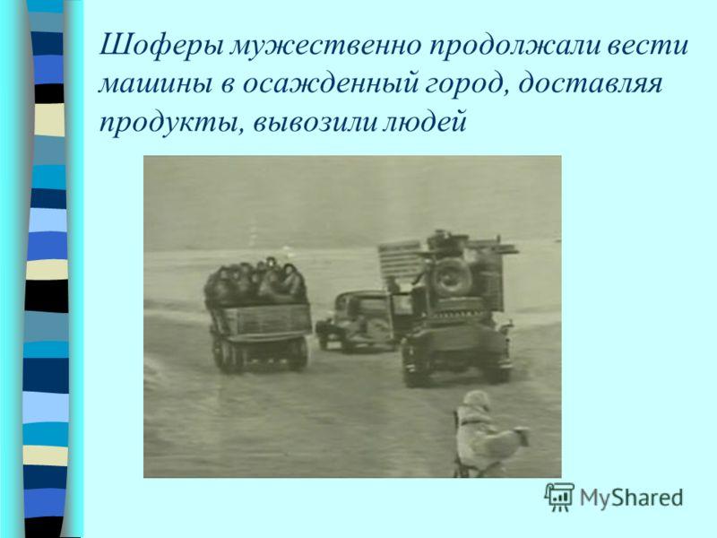 Шоферы мужественно продолжали вести машины в осажденный город, доставляя продукты, вывозили людей