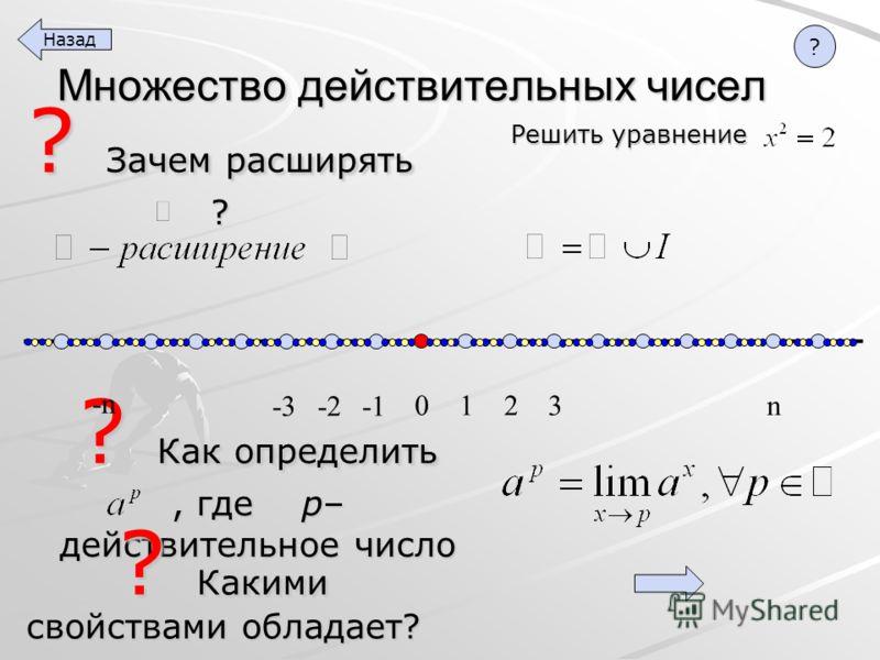 ? Как определить, где p– действительное число ? Зачем расширять ? Множество действительных чисел ? Какими свойствами обладает? Решить уравнение 1 2 3 n 0 -2 -3 -n Назад ?