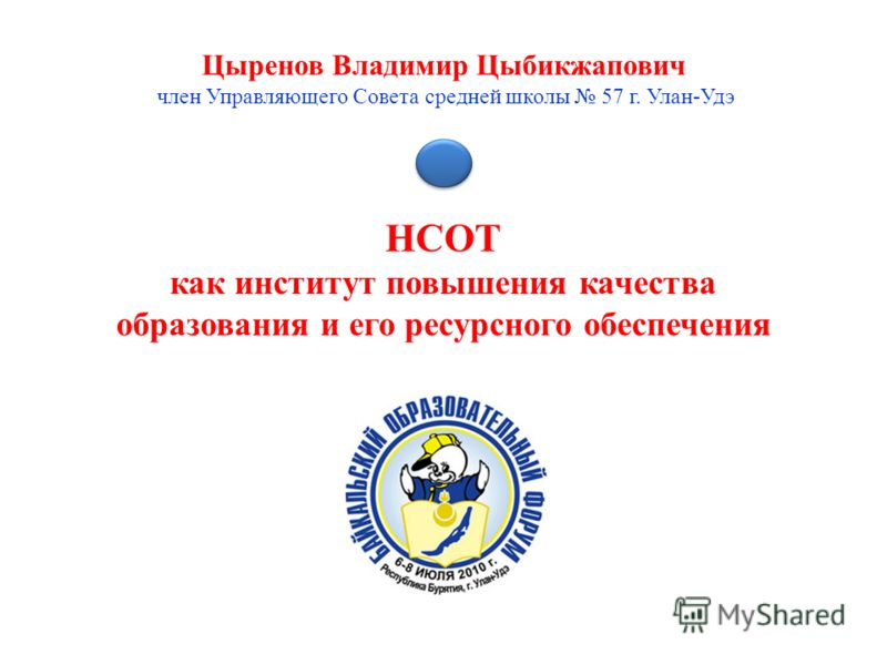 НСОТ как институт повышения качества образования и его ресурсного обеспечения Цыренов Владимир Цыбикжапович член Управляющего Совета средней школы 57 г. Улан-Удэ