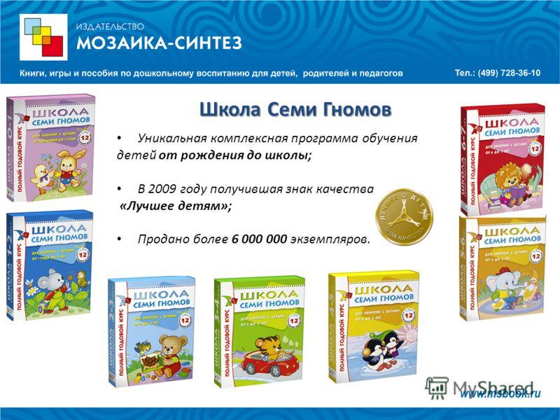 Уникальная комплексная программа обучения детей от рождения до школы; В 2009 году получившая знак качества «Лучшее детям»; Продано более 6 000 000 экземпляров. Школа Семи Гномов