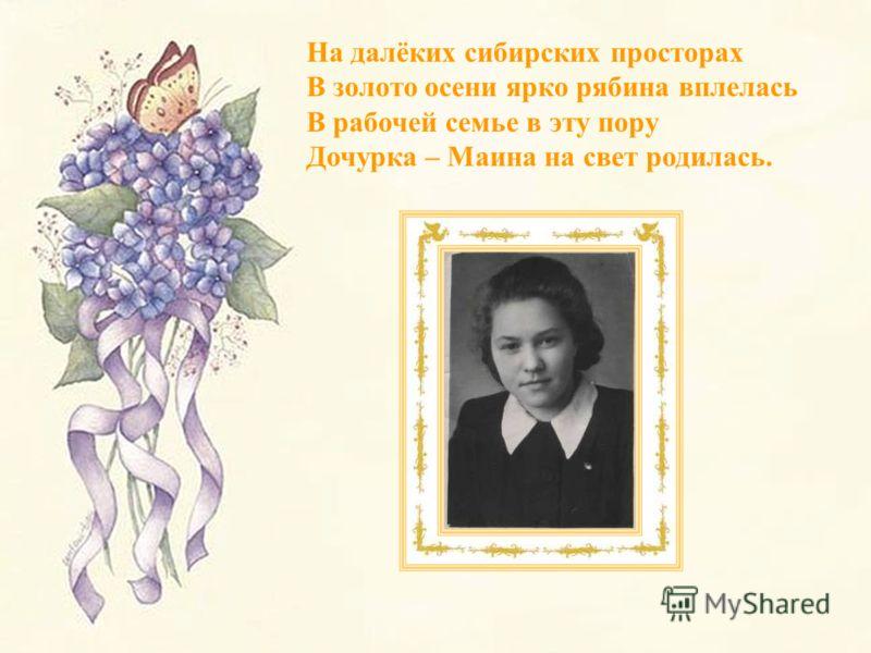 На далёких сибирских просторах В золото осени ярко рябина вплелась В рабочей семье в эту пору Дочурка – Маина на свет родилась.