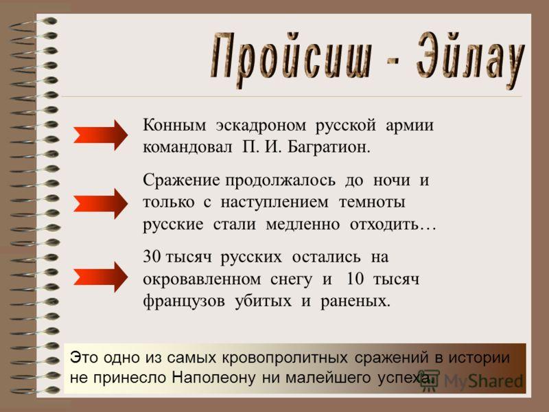 Конным эскадроном русской армии командовал П. И. Багратион. Сражение продолжалось до ночи и только с наступлением темноты русские стали медленно отходить… 30 тысяч русских остались на окровавленном снегу и 10 тысяч французов убитых и раненых. Это одн
