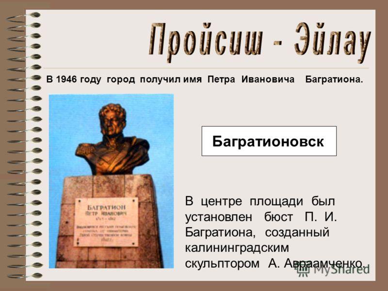 В 1946 году город получил имя Петра Ивановича Багратиона. В центре площади был установлен бюст П. И. Багратиона, созданный калининградским скульптором А. Авраамченко. Багратионовск