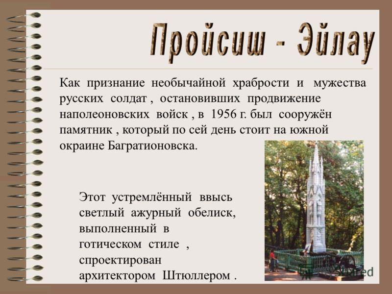 Как признание необычайной храбрости и мужества русских солдат, остановивших продвижение наполеоновских войск, в 1956 г. был сооружён памятник, который по сей день стоит на южной окраине Багратионовска. Этот устремлённый ввысь светлый ажурный обелиск,