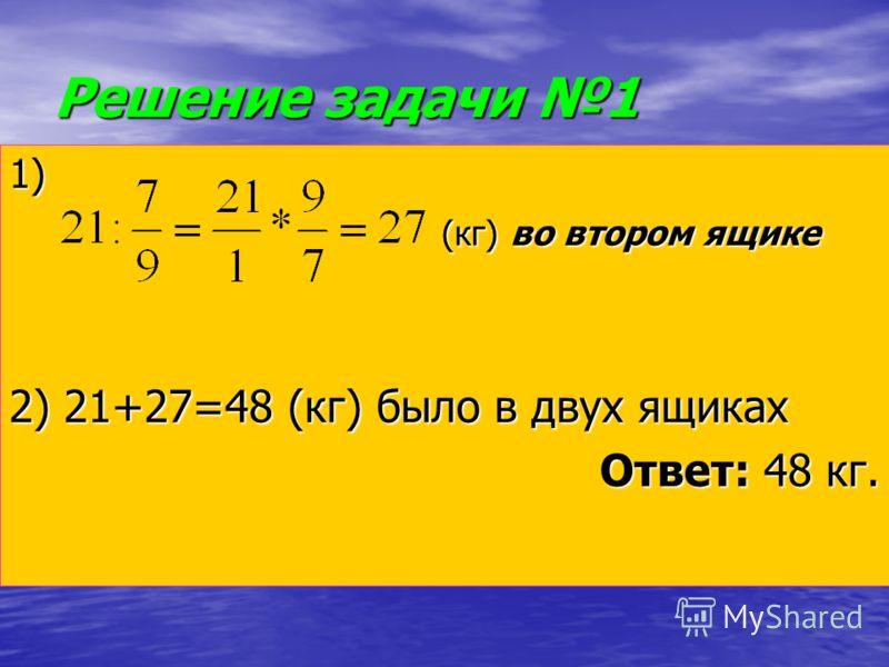 Решение задачи 1 1) (кг) во втором ящике (кг) во втором ящике 2) 21+27=48 (кг) было в двух ящиках Ответ: 48 кг.