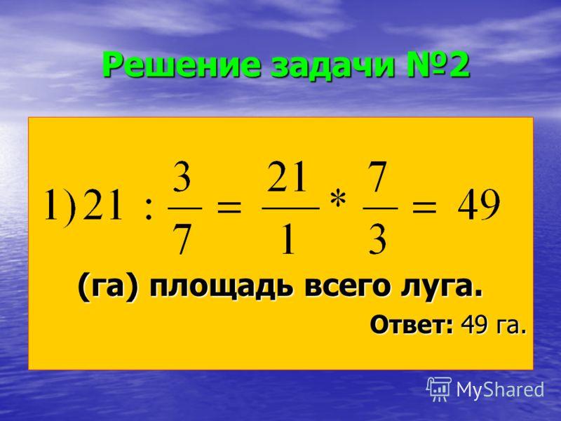 Решение задачи 2 (га) площадь всего луга. Ответ: 49 га.