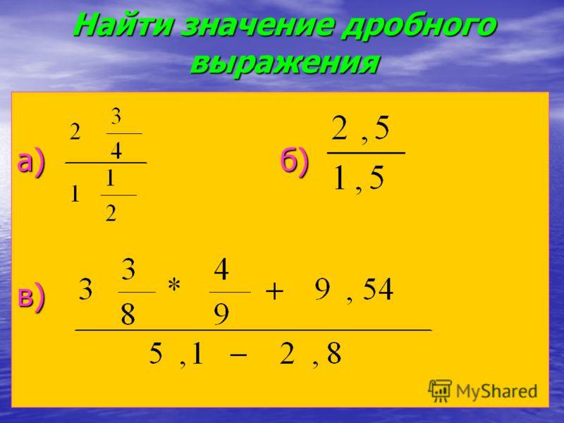 Найтизначение дробного выражения Найти значение дробного выражения а) б) в)