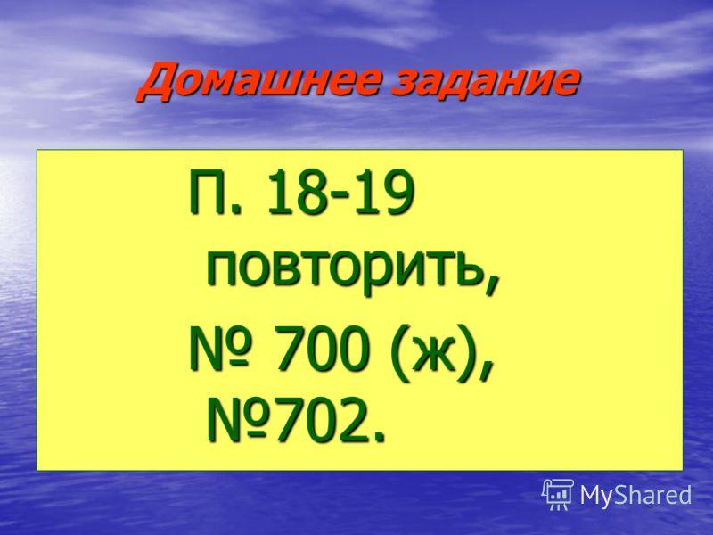 Домашнее задание П. 18-19 повторить, 700 (ж), 702. 700 (ж), 702.