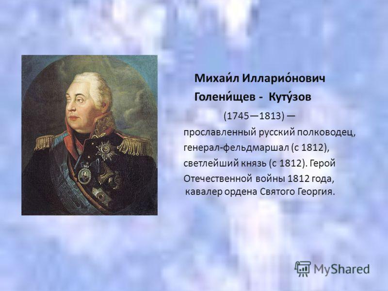 Михаи́л Илларио́нович Голени́щев - Куту́зов (17451813) прославленный русский полководец, генерал-фельдмаршал (с 1812), светлейший князь (с 1812). Герой Отечественной войны 1812 года, полный кавалер ордена Святого Георгия.