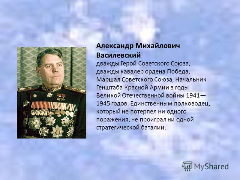 дважды Герой Советского Союза, дважды кавалер ордена Победа, Маршал Советского Союза, Начальник Генштаба Красной Армии в годы Великой Отечественной войны 1941 1945 годов. Единственным полководец, который не потерпел ни одного поражения, не проиграл н