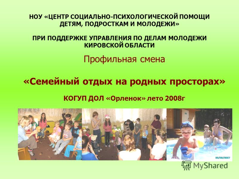 НОУ «ЦЕНТР СОЦИАЛЬНО-ПСИХОЛОГИЧЕСКОЙ ПОМОЩИ ДЕТЯМ, ПОДРОСТКАМ И МОЛОДЕЖИ» ПРИ ПОДДЕРЖКЕ УПРАВЛЕНИЯ ПО ДЕЛАМ МОЛОДЕЖИ КИРОВСКОЙ ОБЛАСТИ Профильная смена «Семейный отдых на родных просторах» КОГУП ДОЛ «Орленок» лето 2008г