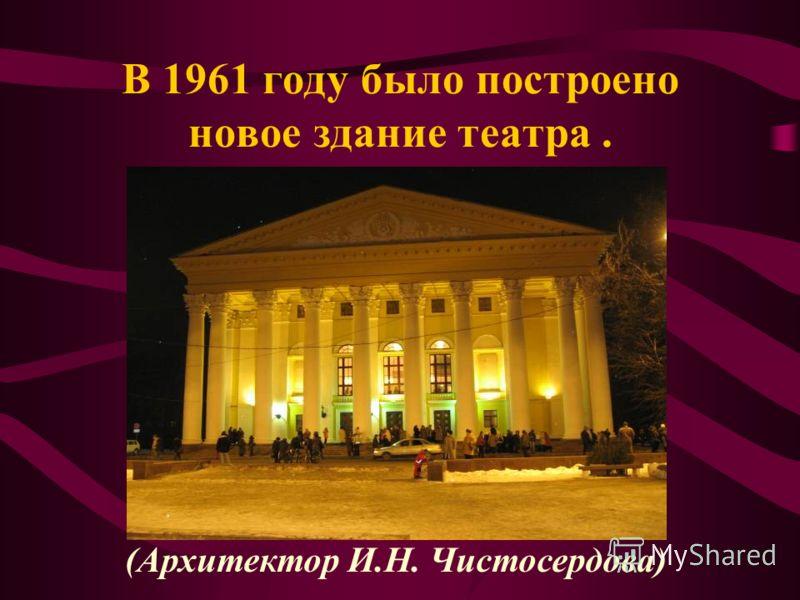 В 1961 году было построено новое здание театра. (Архитектор И.Н. Чистосердова)