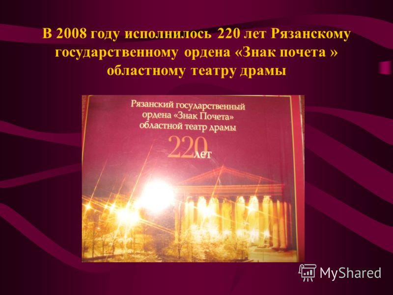 В 2008 году исполнилось 220 лет Рязанскому государственному ордена «Знак почета » областному театру драмы