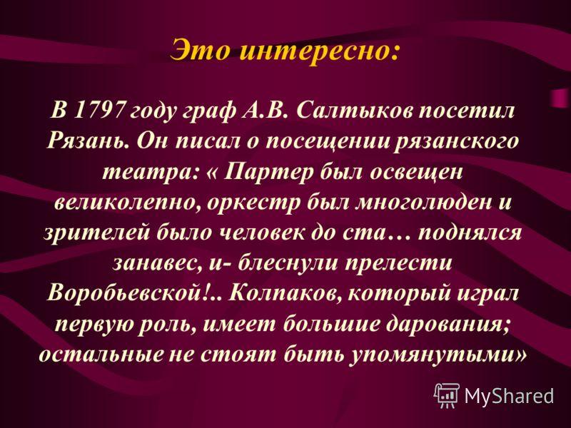 Это интересно: В 1797 году граф А.В. Салтыков посетил Рязань. Он писал о посещении рязанского театра: « Партер был освещен великолепно, оркестр был многолюден и зрителей было человек до ста… поднялся занавес, и- блеснули прелести Воробьевской!.. Колп