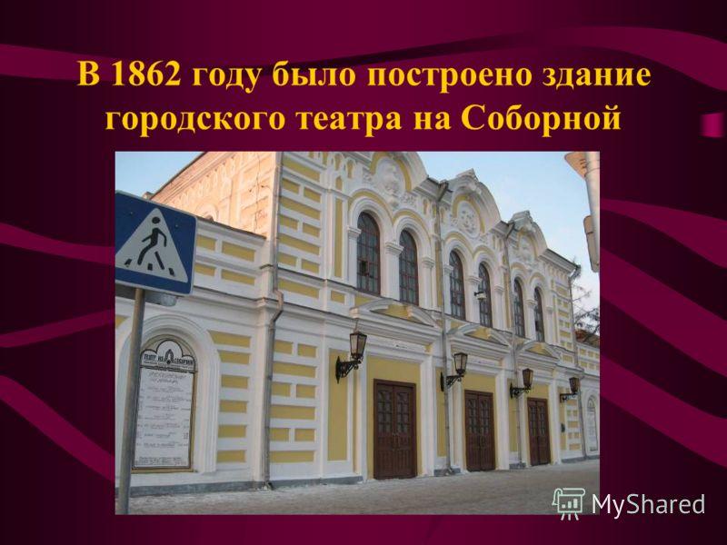 В 1862 году было построено здание городского театра на Соборной