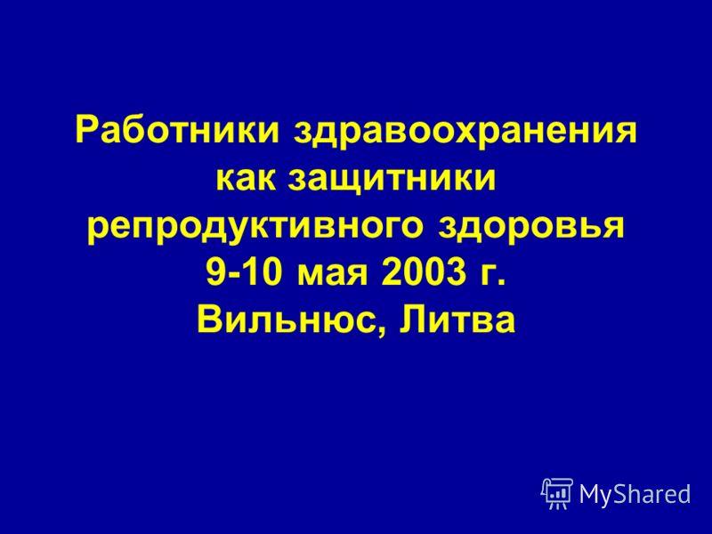 Работники здравоохранения как защитники репродуктивного здоровья 9-10 мая 2003 г. Вильнюс, Литва