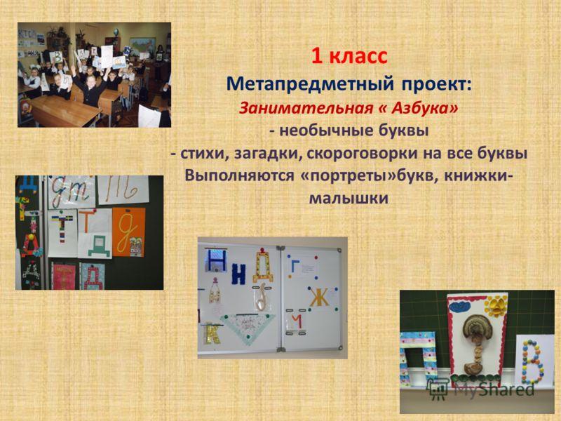 1 класс Метапредметный проект: Занимательная « Азбука» - необычные буквы - стихи, загадки, скороговорки на все буквы Выполняются «портреты»букв, книжки- малышки