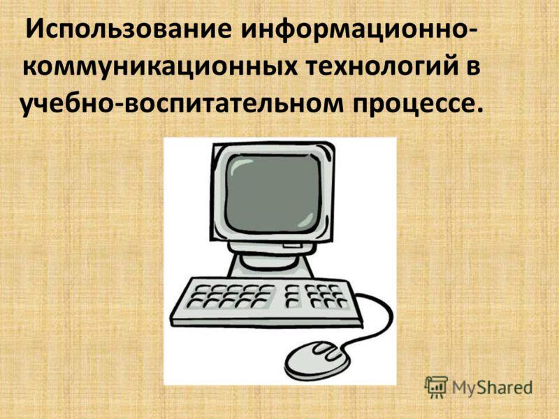 Использование информационно- коммуникационных технологий в учебно-воспитательном процессе.