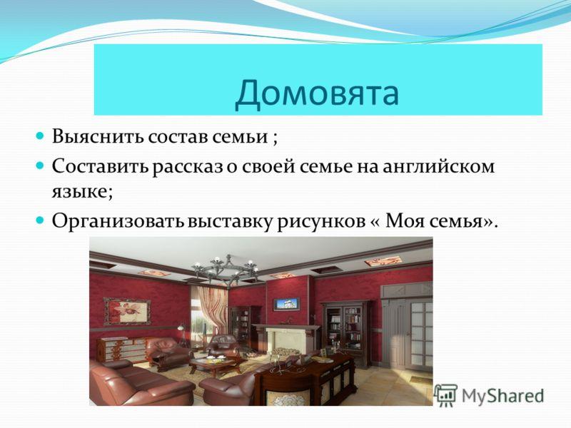 Домовята Выяснить состав семьи ; Составить рассказ о своей семье на английском языке; Организовать выставку рисунков « Моя семья».