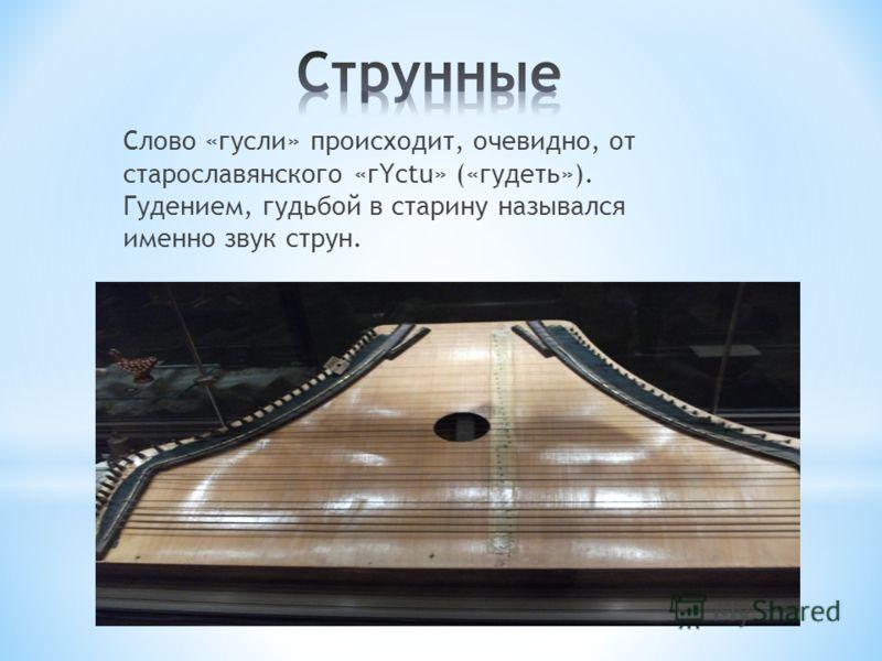 Слово «гусли» происходит, очевидно, от старославянского «гYctu» («гудеть»). Гудением, гудьбой в старину назывался именно звук струн.