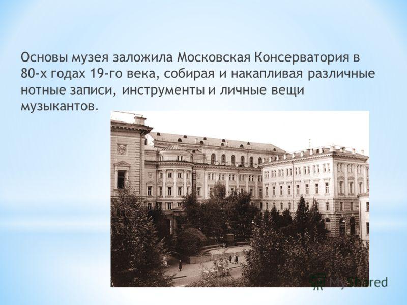 Основы музея заложила Московская Консерватория в 80-х годах 19-го века, собирая и накапливая различные нотные записи, инструменты и личные вещи музыкантов.