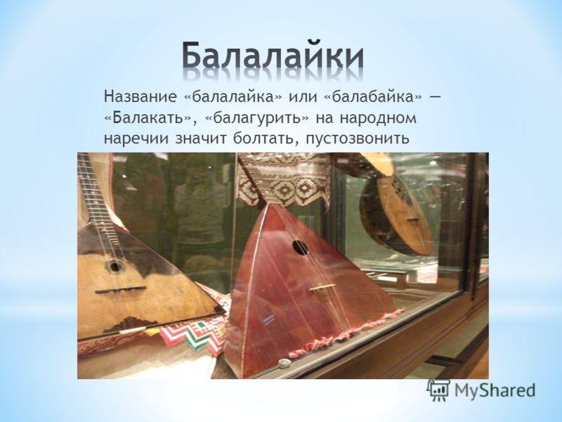 Название «балалайка» или «балабайка» «Балакать», «балагурить» на народном наречии значит болтать, пустозвонить
