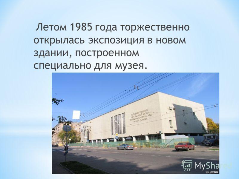 Летом 1985 года торжественно открылась экспозиция в новом здании, построенном специально для музея.