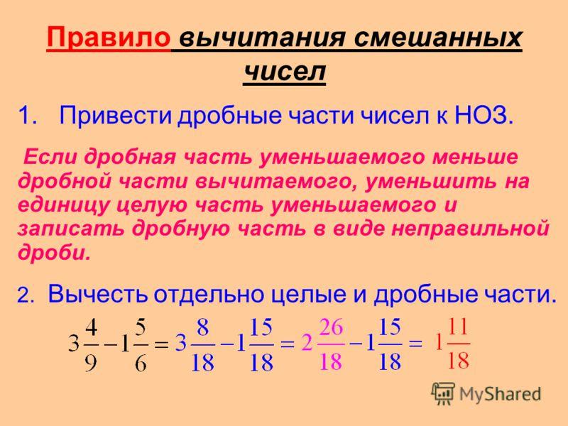 Правило вычитания смешанных чисел 1. Привести дробные части чисел к НОЗ. Если дробная часть уменьшаемого меньше дробной части вычитаемого, уменьшить на единицу целую часть уменьшаемого и записать дробную часть в виде неправильной дроби. 2. Вычесть от