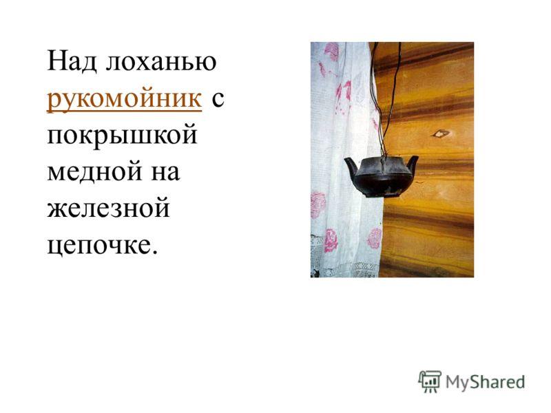 Над лоханью рукомойник с покрышкой медной на железной цепочке.