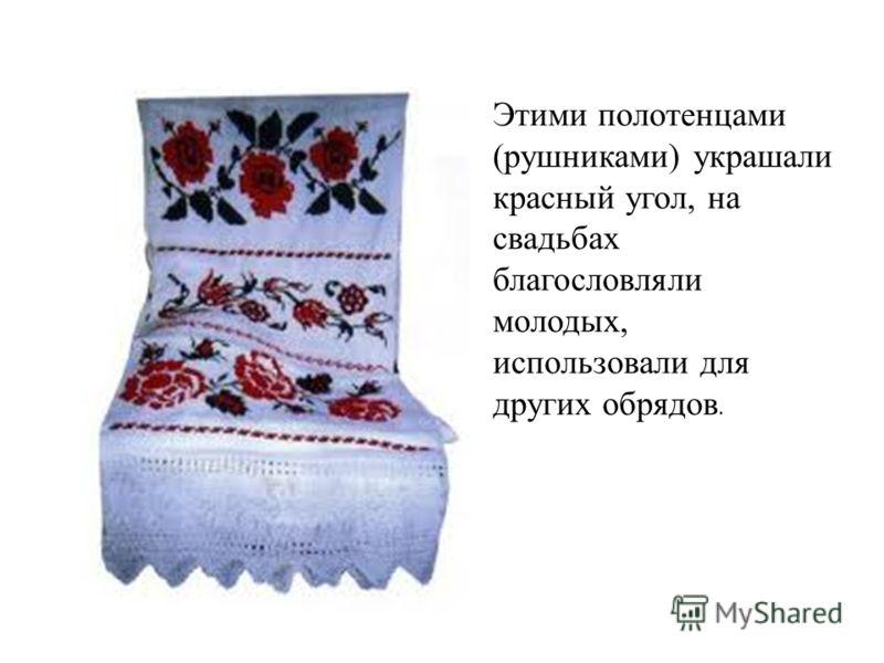 Этими полотенцами (рушниками) украшали красный угол, на свадьбах благословляли молодых, использовали для других обрядов.