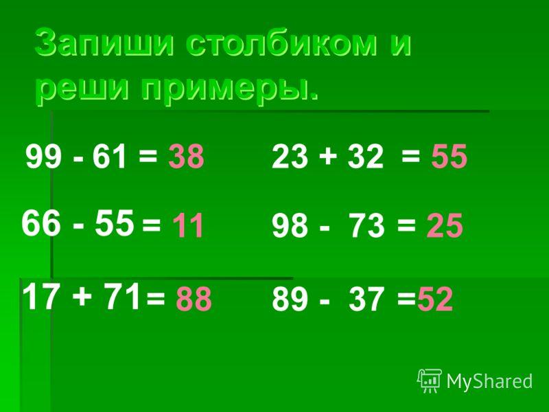 Запиши столбиком и реши примеры. Запиши столбиком и реши примеры. 99 - 61 66 - 55 17 + 71 = 38 = 11 = 88 23 + 32 = 55 98 - 73 = 25 89 - 37 =52