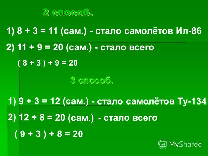 2 способ. 1) 8 + 3 = 11 (сам.) - стало самолётов Ил-86 2) 11 + 9 = 20 (сам.) - стало всего ( 8 + 3 ) + 9 = 20 3 способ. 1) 9 + 3 = 12 (сам.) - стало самолётов Ту-134 2) 12 + 8 = 20 (сам.) - стало всего ( 9 + 3 ) + 8 = 20