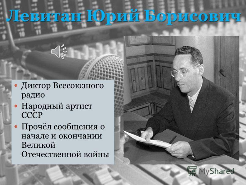 Левитан Юрий Борисович Диктор Всесоюзного радио Народный артист СССР Прочёл сообщения о начале и окончании Великой Отечественной войны