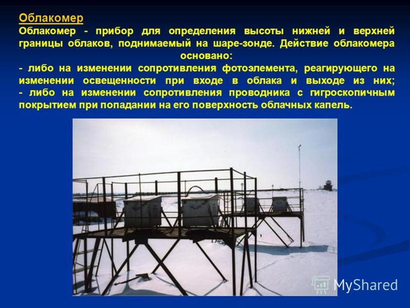Облакомер Облакомер - прибор для определения высоты нижней и верхней границы облаков, поднимаемый на шаре-зонде. Действие облакомера основано: - либо на изменении сопротивления фотоэлемента, реагирующего на изменении освещенности при входе в облака и