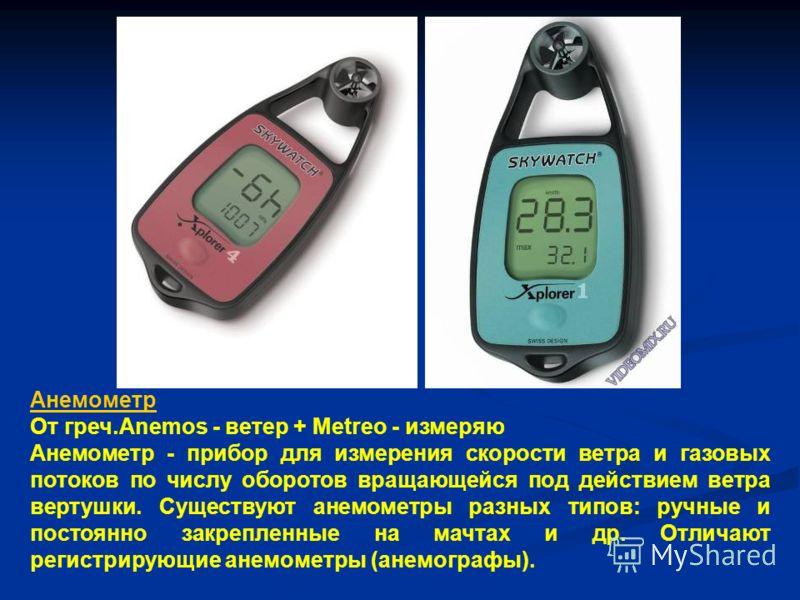 Анемометр От греч.Anemos - ветер + Metreo - измеряю Анемометр - прибор для измерения скорости ветра и газовых потоков по числу оборотов вращающейся под действием ветра вертушки. Существуют анемометры разных типов: ручные и постоянно закрепленные на м
