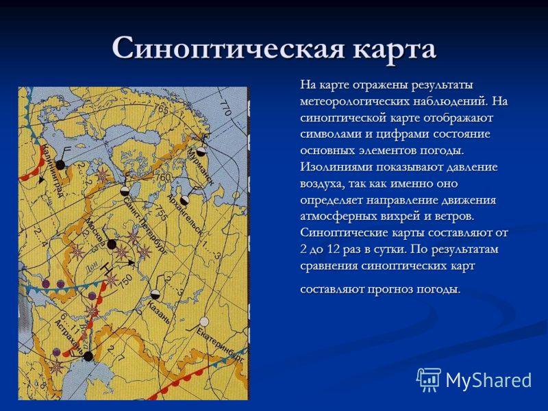 Синоптическая карта На карте отражены результаты метеорологических наблюдений. На синоптической карте отображают символами и цифрами состояние основных элементов погоды. Изолиниями показывают давление воздуха, так как именно оно определяет направлени